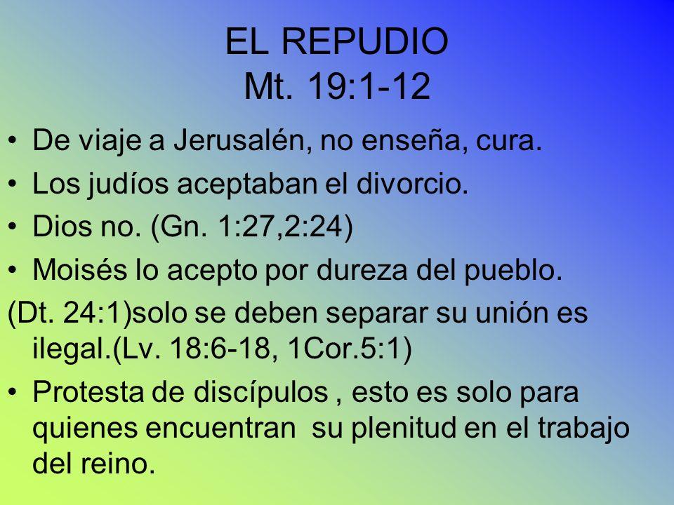EL REPUDIO Mt. 19:1-12 De viaje a Jerusalén, no enseña, cura. Los judíos aceptaban el divorcio. Dios no. (Gn. 1:27,2:24) Moisés lo acepto por dureza d