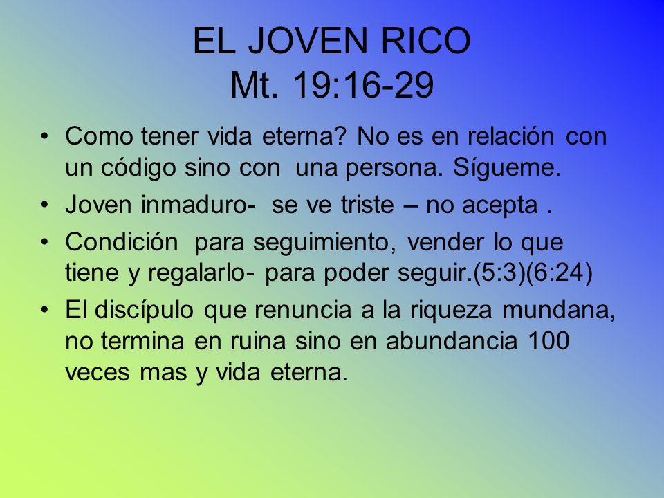 EL JOVEN RICO Mt. 19:16-29 Como tener vida eterna? No es en relación con un código sino con una persona. Sígueme. Joven inmaduro- se ve triste – no ac