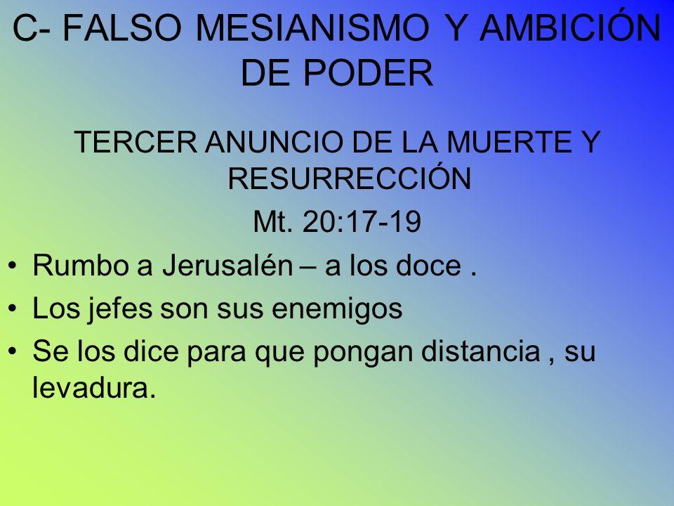 C- FALSO MESIANISMO Y AMBICIÓN DE PODER TERCER ANUNCIO DE LA MUERTE Y RESURRECCIÓN Mt. 20:17-19 Rumbo a Jerusalén – a los doce. Los jefes son sus enem