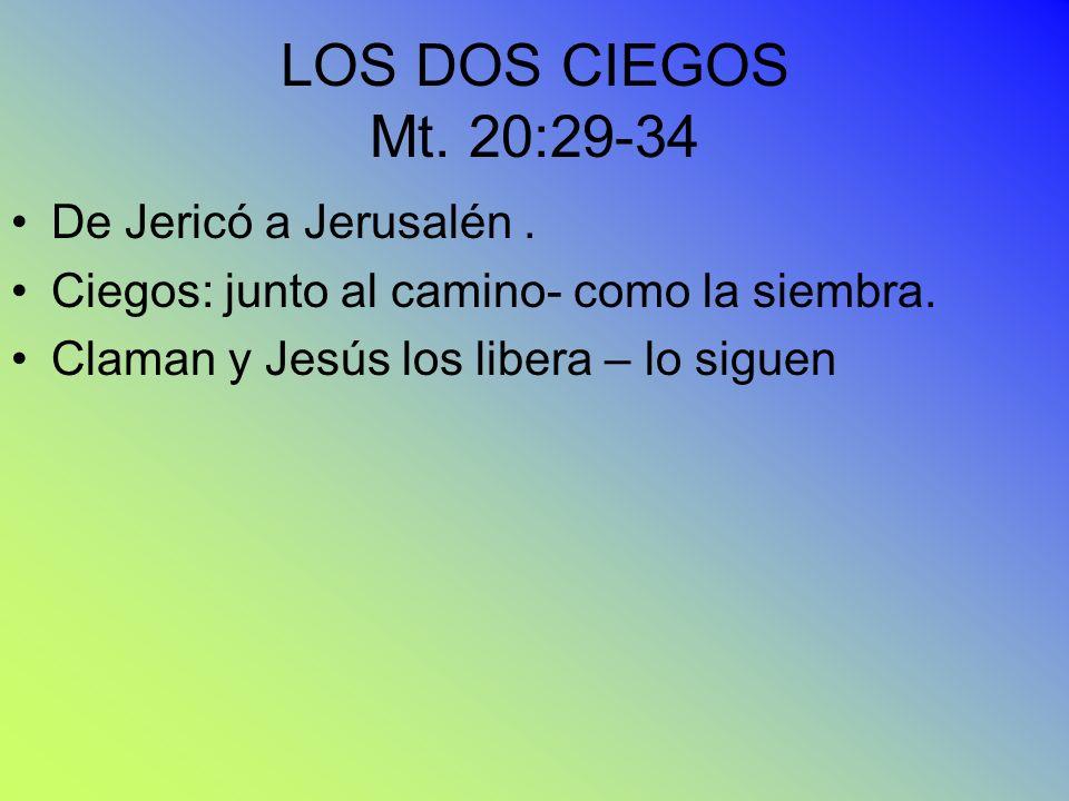 LOS DOS CIEGOS Mt. 20:29-34 De Jericó a Jerusalén. Ciegos: junto al camino- como la siembra. Claman y Jesús los libera – lo siguen
