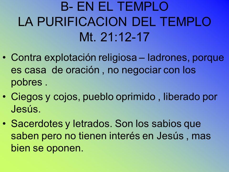 B- EN EL TEMPLO LA PURIFICACION DEL TEMPLO Mt. 21:12-17 Contra explotación religiosa – ladrones, porque es casa de oración, no negociar con los pobres