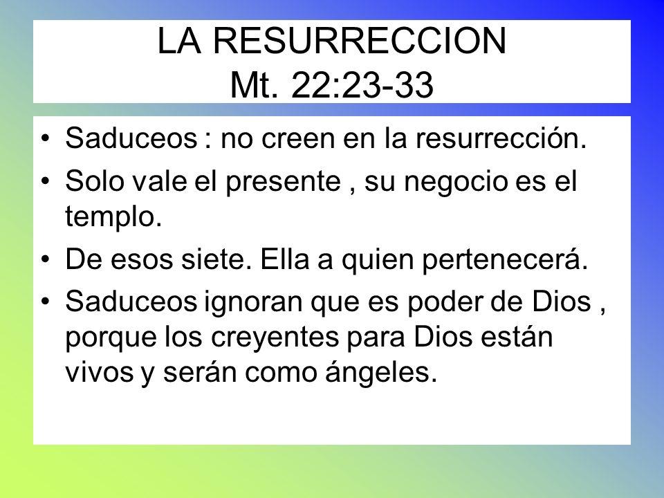LA RESURRECCION Mt. 22:23-33 Saduceos : no creen en la resurrección. Solo vale el presente, su negocio es el templo. De esos siete. Ella a quien perte