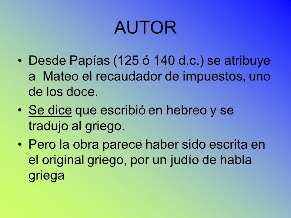 AUTOR Desde Papías (125 ó 140 d.c.) se atribuye a Mateo el recaudador de impuestos, uno de los doce. Se dice que escribió en hebreo y se tradujo al gr