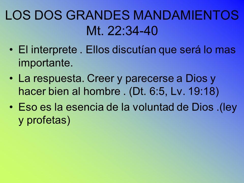 LOS DOS GRANDES MANDAMIENTOS Mt. 22:34-40 El interprete. Ellos discutían que será lo mas importante. La respuesta. Creer y parecerse a Dios y hacer bi