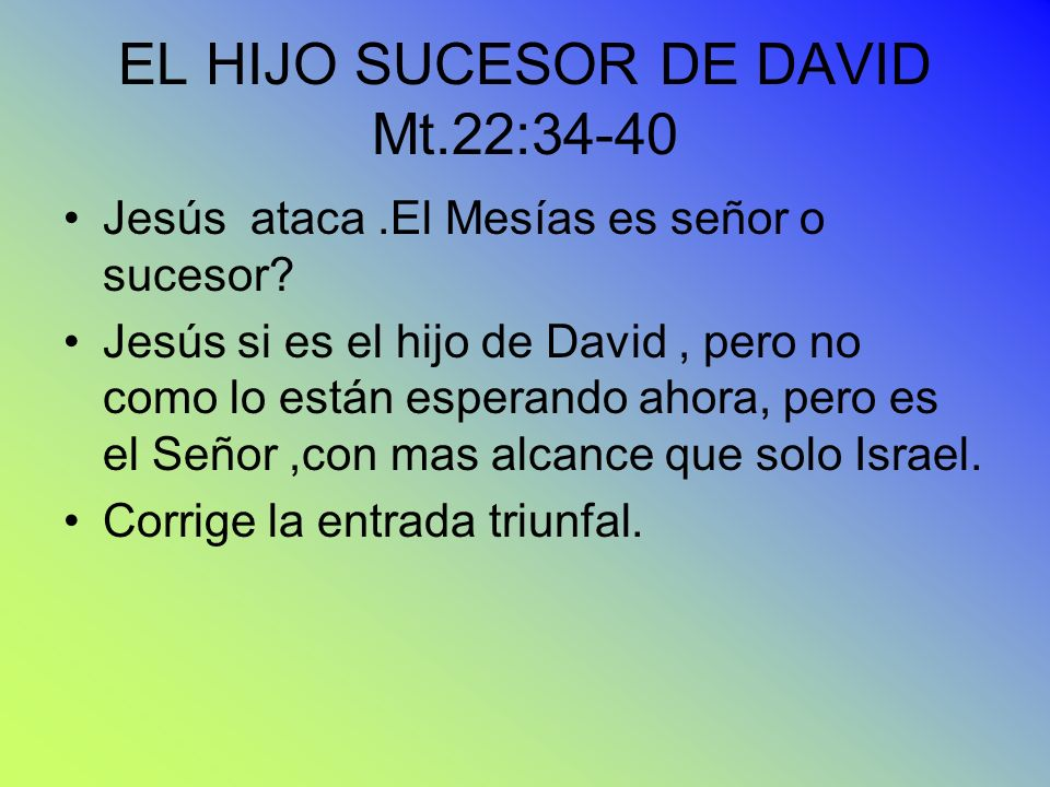 EL HIJO SUCESOR DE DAVID Mt.22:34-40 Jesús ataca.El Mesías es señor o sucesor? Jesús si es el hijo de David, pero no como lo están esperando ahora, pe