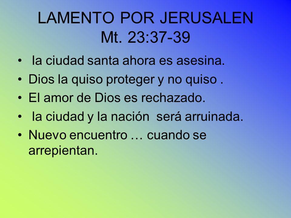 LAMENTO POR JERUSALEN Mt. 23:37-39 la ciudad santa ahora es asesina. Dios la quiso proteger y no quiso. El amor de Dios es rechazado. la ciudad y la n