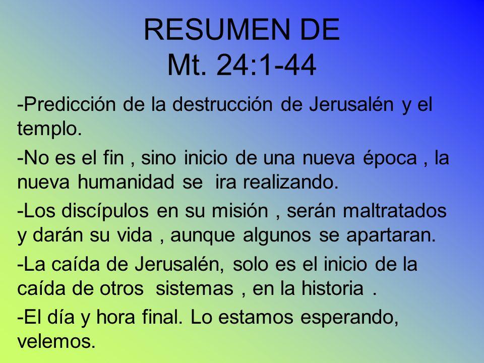 RESUMEN DE Mt. 24:1-44 -Predicción de la destrucción de Jerusalén y el templo. -No es el fin, sino inicio de una nueva época, la nueva humanidad se ir