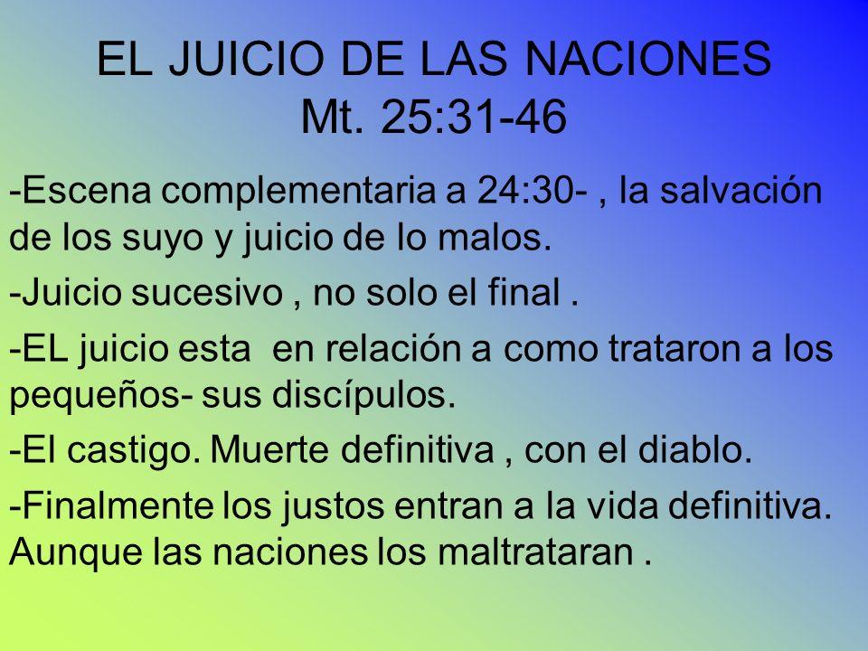 EL JUICIO DE LAS NACIONES Mt. 25:31-46 -Escena complementaria a 24:30-, la salvación de los suyo y juicio de lo malos. -Juicio sucesivo, no solo el fi