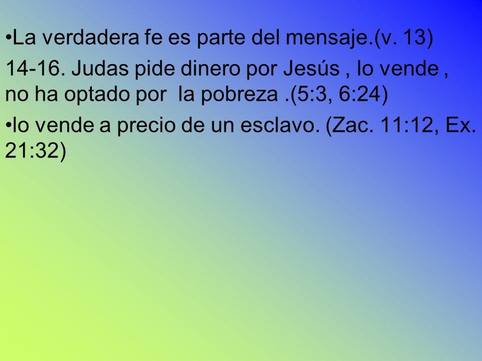 La verdadera fe es parte del mensaje.(v. 13) 14-16. Judas pide dinero por Jesús, lo vende, no ha optado por la pobreza.(5:3, 6:24) lo vende a precio d