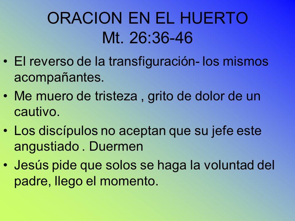 ORACION EN EL HUERTO Mt. 26:36-46 El reverso de la transfiguración- los mismos acompañantes. Me muero de tristeza, grito de dolor de un cautivo. Los d