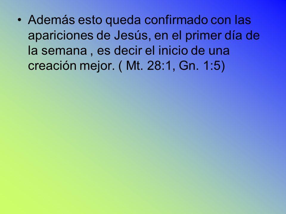 Además esto queda confirmado con las apariciones de Jesús, en el primer día de la semana, es decir el inicio de una creación mejor. ( Mt. 28:1, Gn. 1: