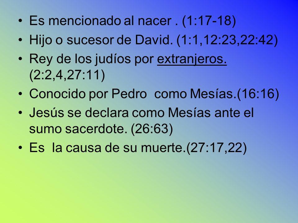 Es mencionado al nacer. (1:17-18) Hijo o sucesor de David. (1:1,12:23,22:42) Rey de los judíos por extranjeros. (2:2,4,27:11) Conocido por Pedro como