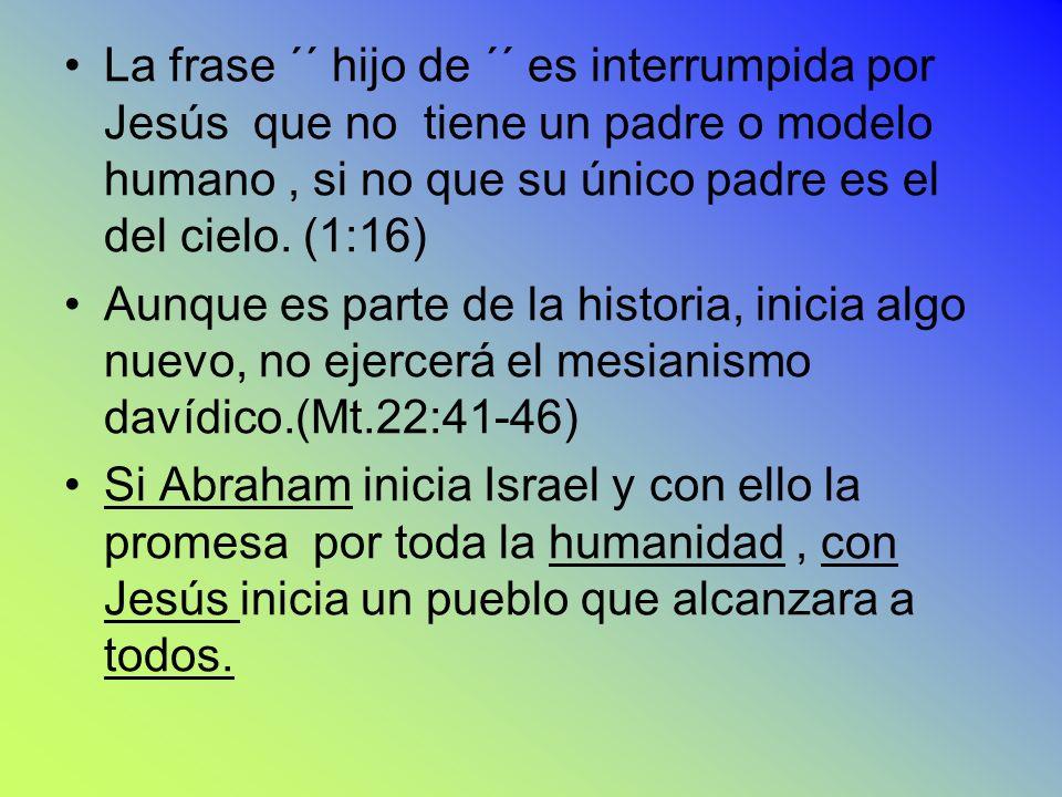 S iS i La frase ´´ hijo de ´´ es interrumpida por Jesús que no tiene un padre o modelo humano, si no que su único padre es el del cielo. (1:16) Aunque