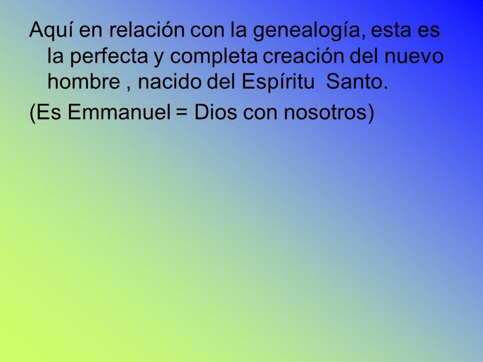 Aquí en relación con la genealogía, esta es la perfecta y completa creación del nuevo hombre, nacido del Espíritu Santo. (Es Emmanuel = Dios con nosot