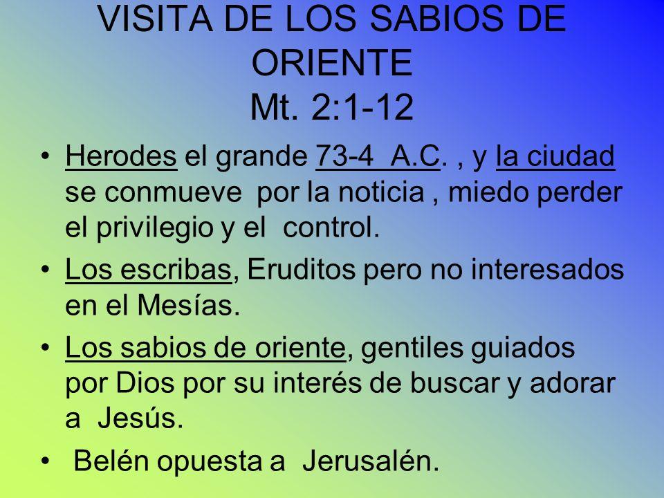 VISITA DE LOS SABIOS DE ORIENTE Mt. 2:1-12 Herodes el grande 73-4 A.C., y la ciudad se conmueve por la noticia, miedo perder el privilegio y el contro