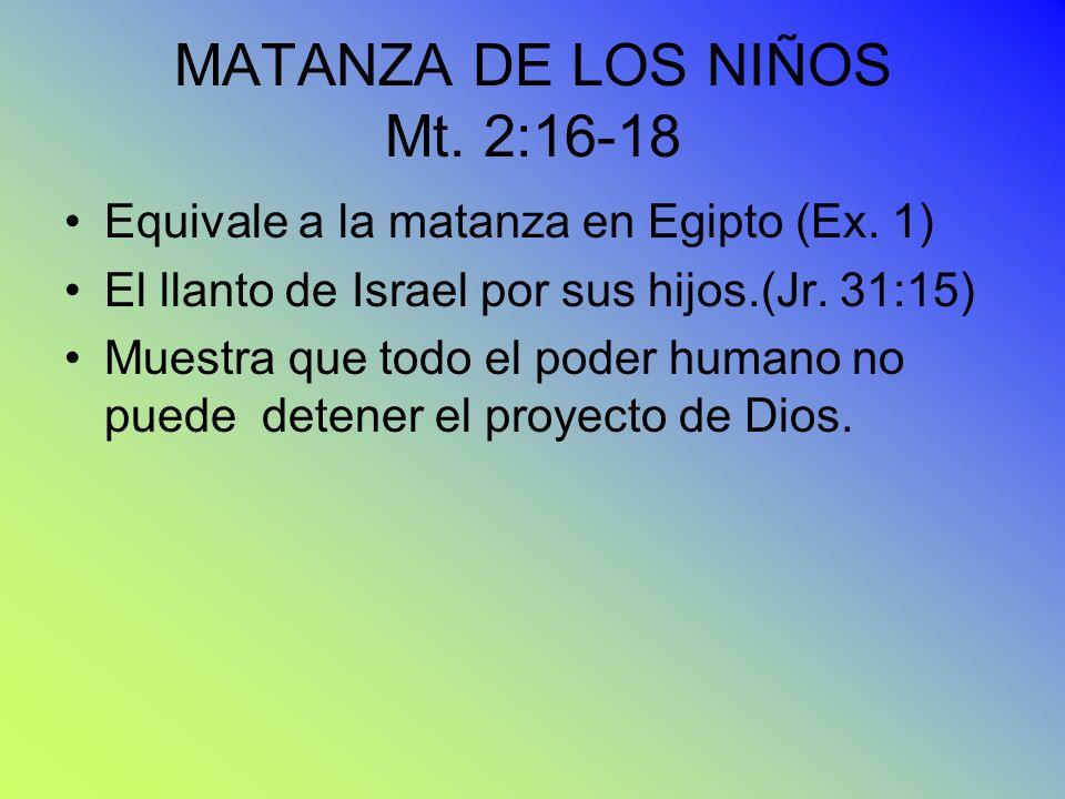 MATANZA DE LOS NIÑOS Mt. 2:16-18 Equivale a la matanza en Egipto (Ex. 1) El llanto de Israel por sus hijos.(Jr. 31:15) Muestra que todo el poder human