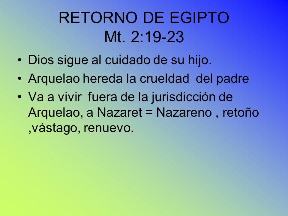 RETORNO DE EGIPTO Mt. 2:19-23 Dios sigue al cuidado de su hijo. Arquelao hereda la crueldad del padre Va a vivir fuera de la jurisdicción de Arquelao,