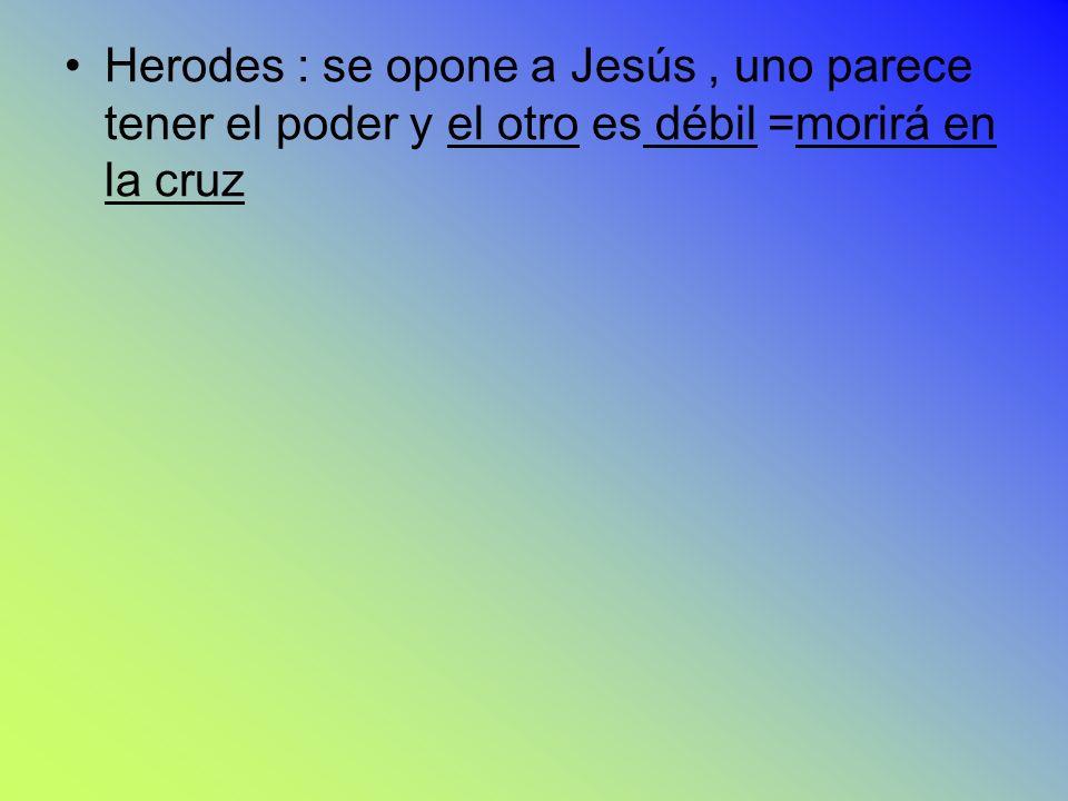Herodes : se opone a Jesús, uno parece tener el poder y el otro es débil =morirá en la cruz