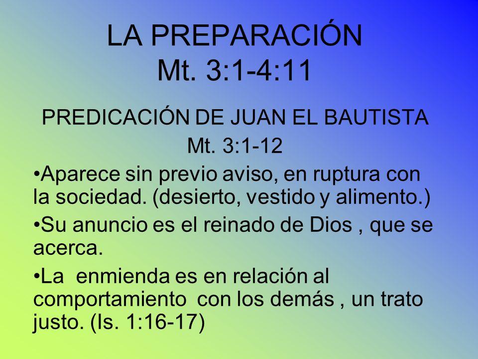 LA PREPARACIÓN Mt. 3:1-4:11 PREDICACIÓN DE JUAN EL BAUTISTA Mt. 3:1-12 Aparece sin previo aviso, en ruptura con la sociedad. (desierto, vestido y alim