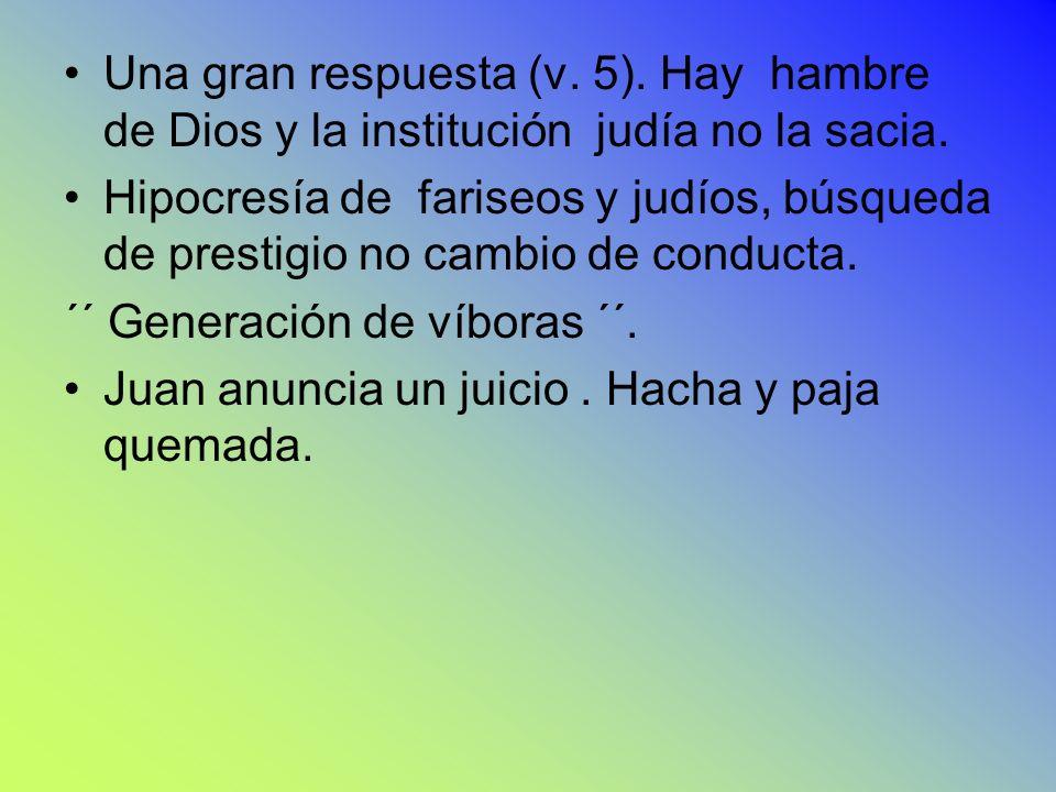 Una gran respuesta (v. 5). Hay hambre de Dios y la institución judía no la sacia. Hipocresía de fariseos y judíos, búsqueda de prestigio no cambio de