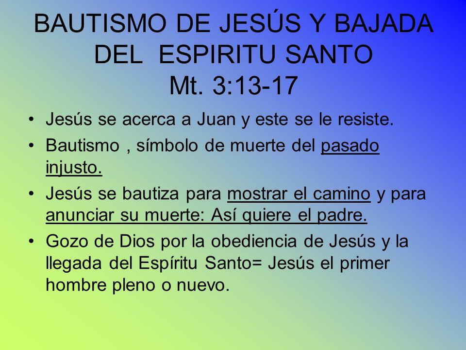 BAUTISMO DE JESÚS Y BAJADA DEL ESPIRITU SANTO Mt. 3:13-17 Jesús se acerca a Juan y este se le resiste. Bautismo, símbolo de muerte del pasado injusto.