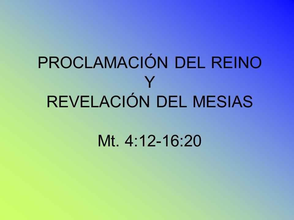 PROCLAMACIÓN DEL REINO Y REVELACIÓN DEL MESIAS Mt. 4:12-16:20