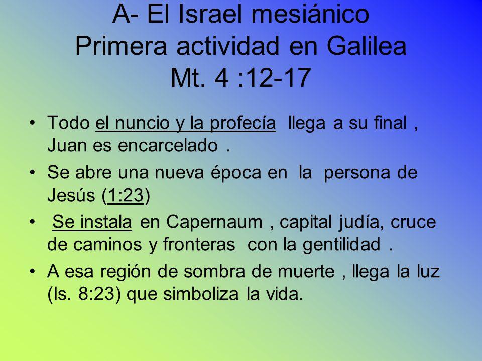 A- El Israel mesiánico Primera actividad en Galilea Mt. 4 :12-17 Todo el nuncio y la profecía llega a su final, Juan es encarcelado. Se abre una nueva