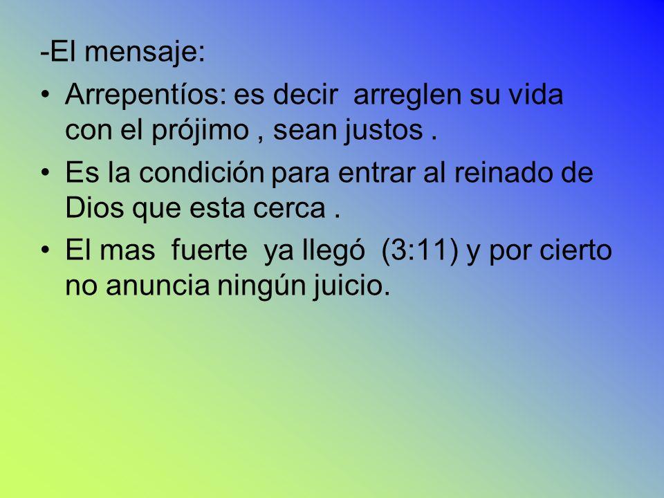 -El mensaje: Arrepentíos: es decir arreglen su vida con el prójimo, sean justos. Es la condición para entrar al reinado de Dios que esta cerca. El mas