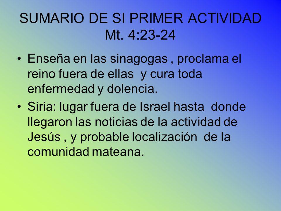 SUMARIO DE SI PRIMER ACTIVIDAD Mt. 4:23-24 Enseña en las sinagogas, proclama el reino fuera de ellas y cura toda enfermedad y dolencia. Siria: lugar f