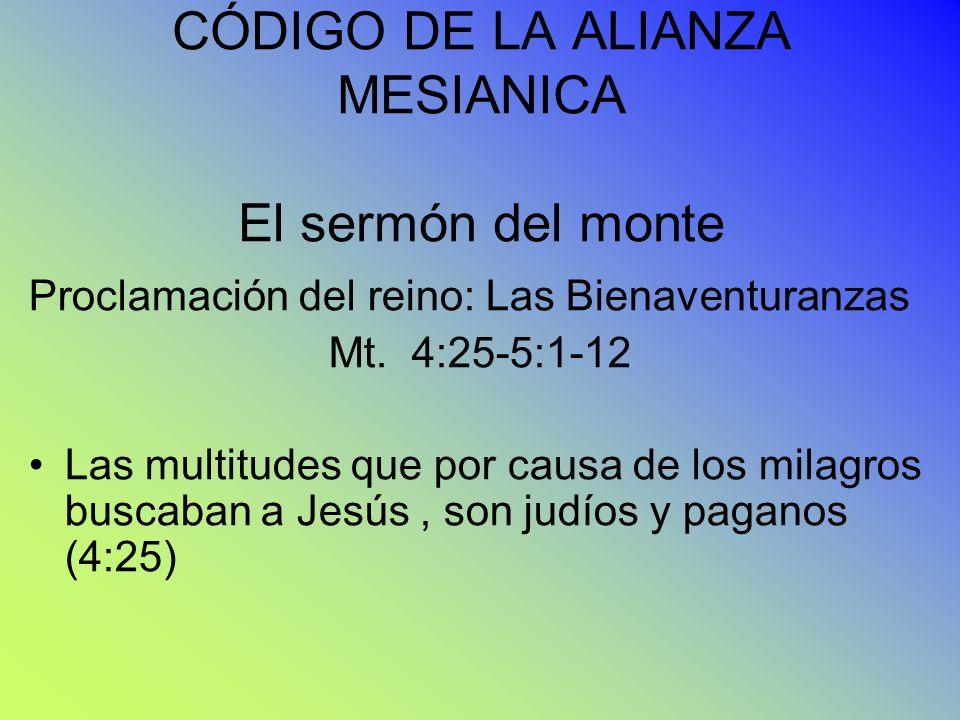 CÓDIGO DE LA ALIANZA MESIANICA El sermón del monte Proclamación del reino: Las Bienaventuranzas Mt. 4:25-5:1-12 Las multitudes que por causa de los mi