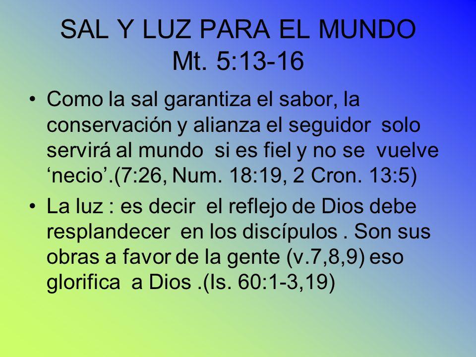 SAL Y LUZ PARA EL MUNDO Mt. 5:13-16 Como la sal garantiza el sabor, la conservación y alianza el seguidor solo servirá al mundo si es fiel y no se vue