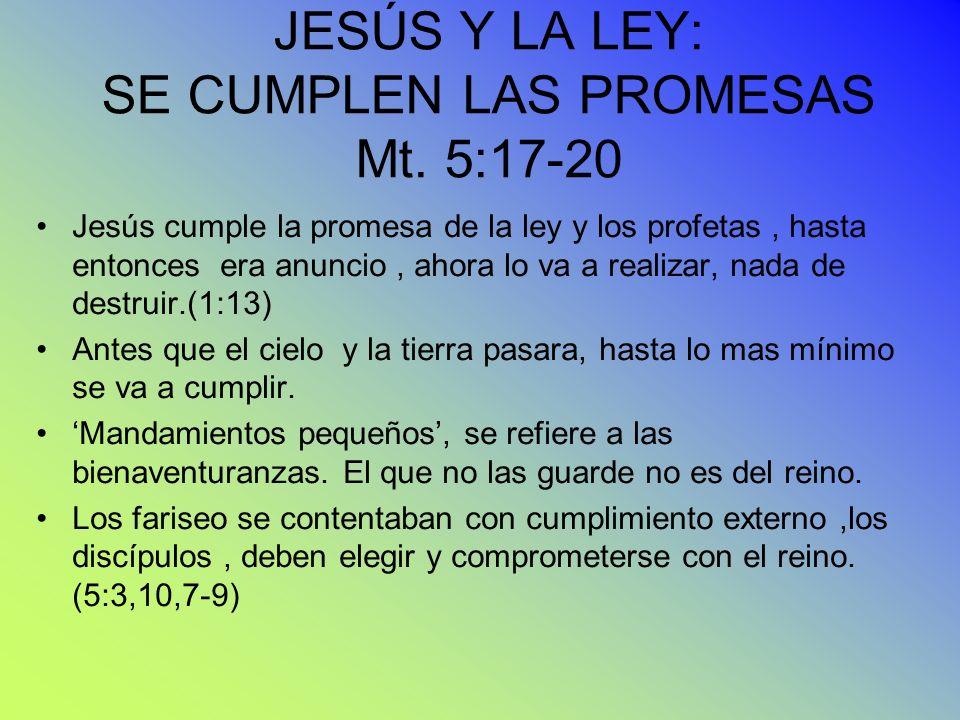 JESÚS Y LA LEY: SE CUMPLEN LAS PROMESAS Mt. 5:17-20 Jesús cumple la promesa de la ley y los profetas, hasta entonces era anuncio, ahora lo va a realiz