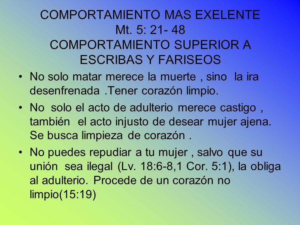 COMPORTAMIENTO MAS EXELENTE Mt. 5: 21- 48 COMPORTAMIENTO SUPERIOR A ESCRIBAS Y FARISEOS No solo matar merece la muerte, sino la ira desenfrenada.Tener