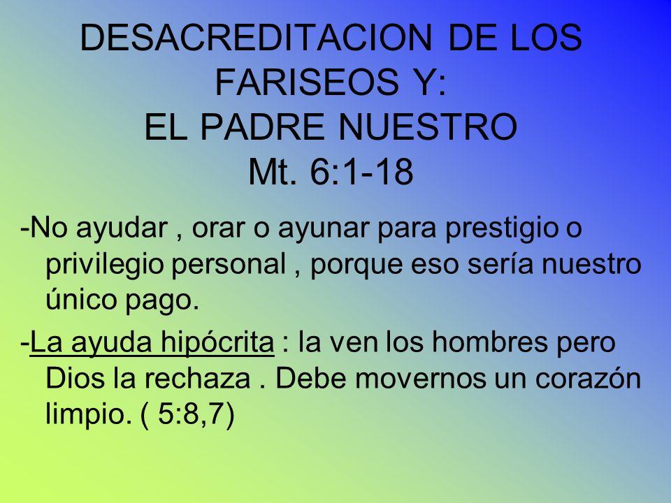 DESACREDITACION DE LOS FARISEOS Y: EL PADRE NUESTRO Mt. 6:1-18 -No ayudar, orar o ayunar para prestigio o privilegio personal, porque eso sería nuestr