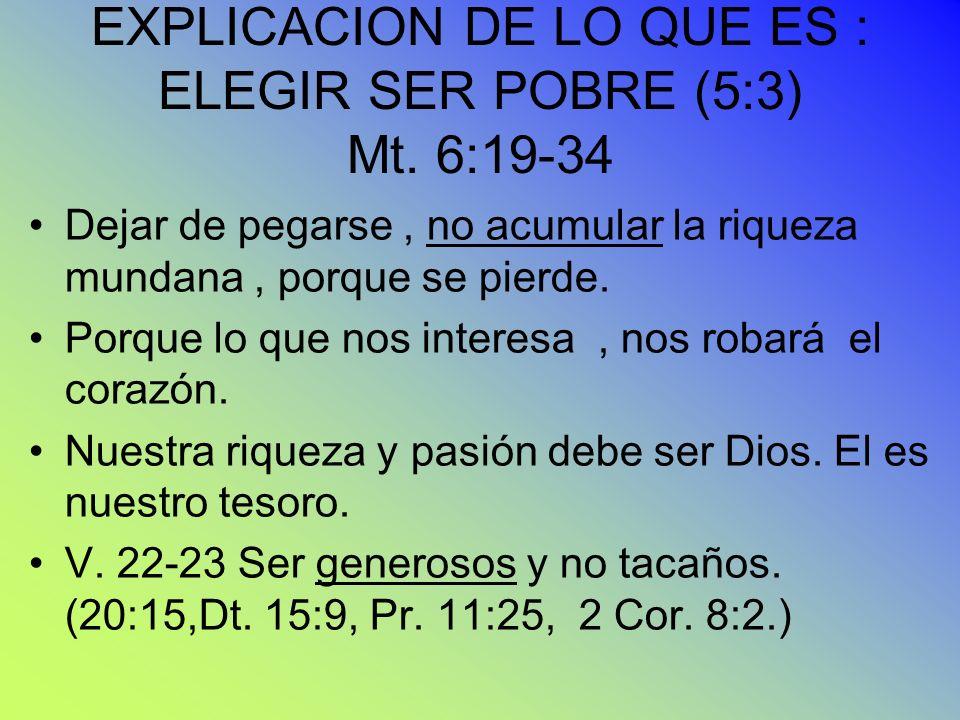 EXPLICACION DE LO QUE ES : ELEGIR SER POBRE (5:3) Mt. 6:19-34 Dejar de pegarse, no acumular la riqueza mundana, porque se pierde. Porque lo que nos in