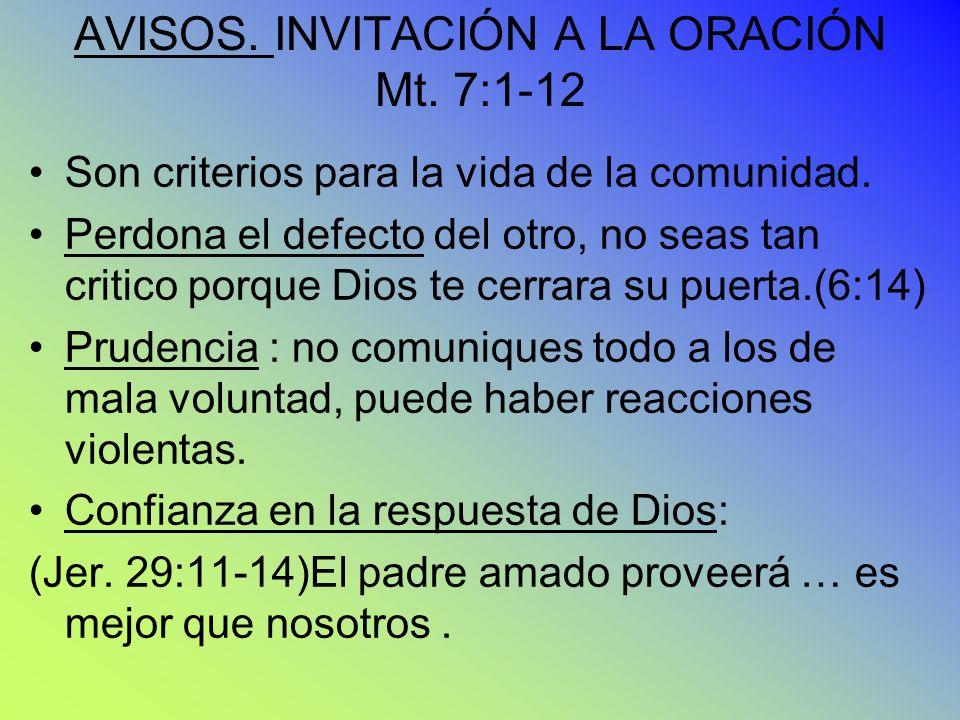 AVISOS. INVITACIÓN A LA ORACIÓN Mt. 7:1-12 Son criterios para la vida de la comunidad. Perdona el defecto del otro, no seas tan critico porque Dios te