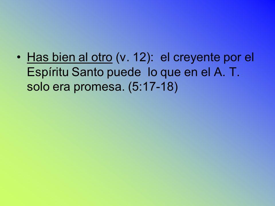 . 12). 12) Has bien al otro (v. 12): el creyente por el Espíritu Santo puede lo que en el A. T. solo era promesa. (5:17-18)