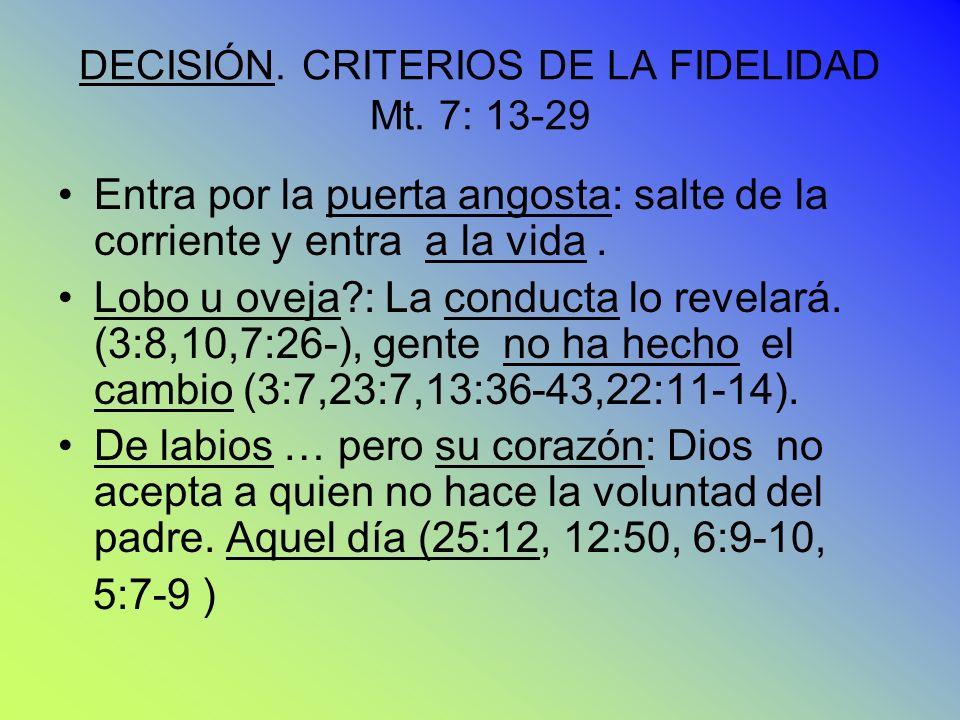 DECISIÓN. CRITERIOS DE LA FIDELIDAD Mt. 7: 13-29 Entra por la puerta angosta: salte de la corriente y entra a la vida. Lobo u oveja?: La conducta lo r