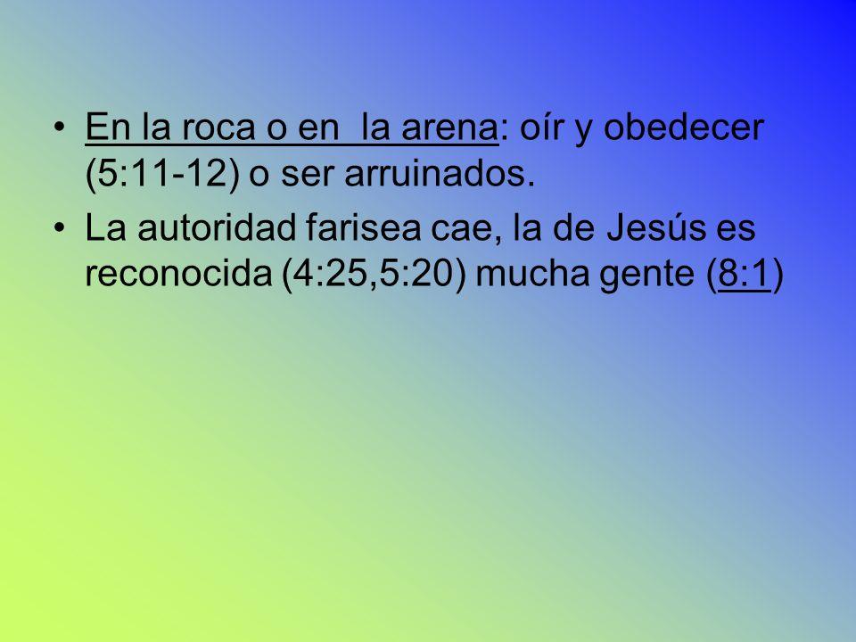En la roca o en la arena: oír y obedecer (5:11-12) o ser arruinados. La autoridad farisea cae, la de Jesús es reconocida (4:25,5:20) mucha gente (8:1)
