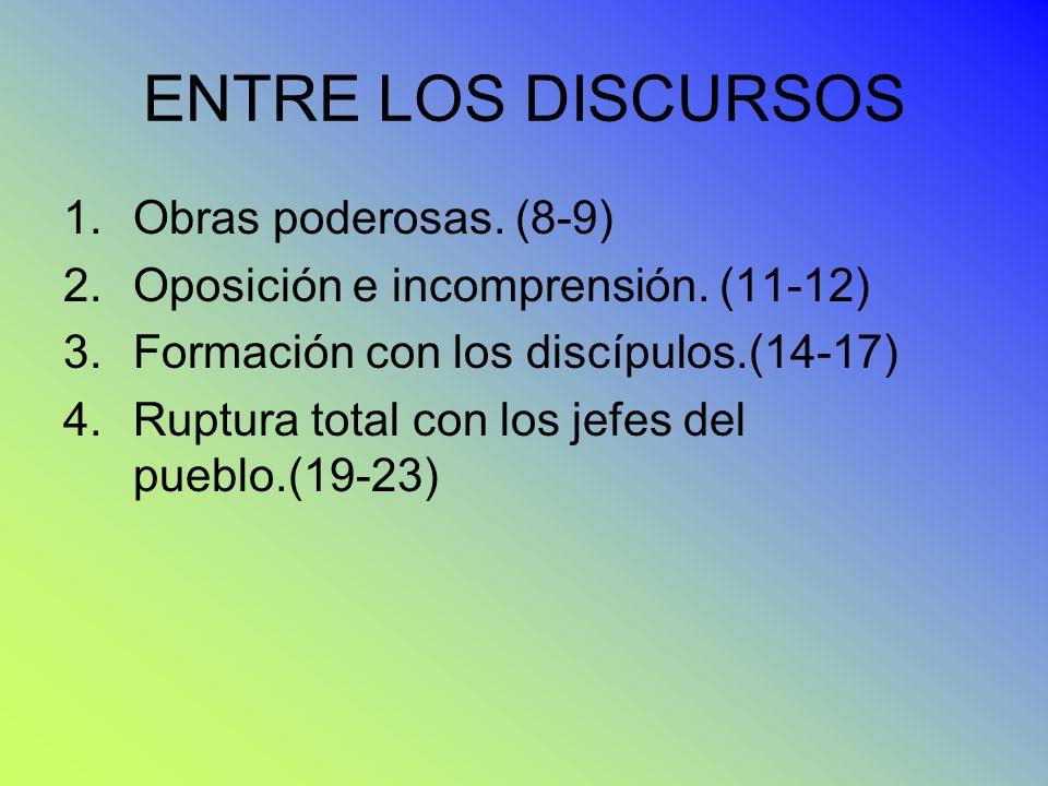 ENTRE LOS DISCURSOS 1.Obras poderosas. (8-9) 2.Oposición e incomprensión. (11-12) 3.Formación con los discípulos.(14-17) 4.Ruptura total con los jefes