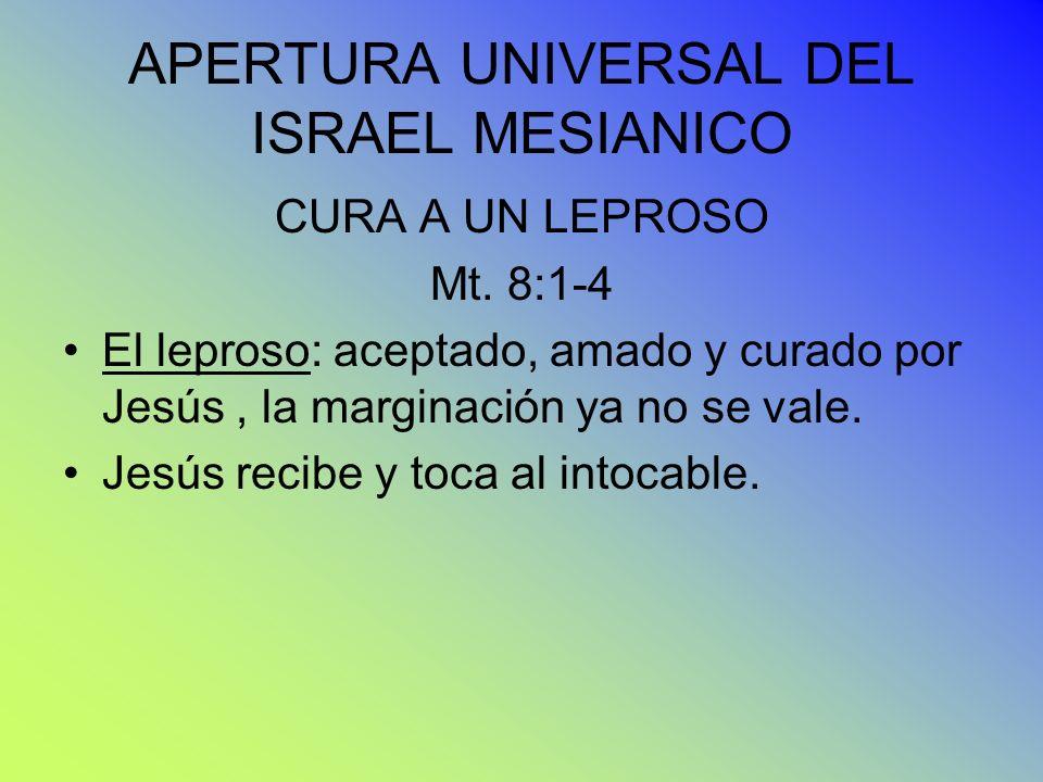 APERTURA UNIVERSAL DEL ISRAEL MESIANICO CURA A UN LEPROSO Mt. 8:1-4 El leproso: aceptado, amado y curado por Jesús, la marginación ya no se vale. Jesú