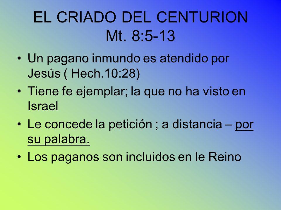 EL CRIADO DEL CENTURION Mt. 8:5-13 Un pagano inmundo es atendido por Jesús ( Hech.10:28) Tiene fe ejemplar; la que no ha visto en Israel Le concede la