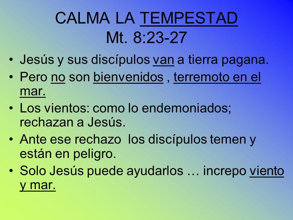 CALMA LA TEMPESTAD Mt. 8:23-27 Jesús y sus discípulos van a tierra pagana. Pero no son bienvenidos, terremoto en el mar. Los vientos: como lo endemoni