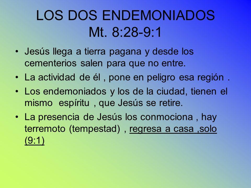 LOS DOS ENDEMONIADOS Mt. 8:28-9:1 Jesús llega a tierra pagana y desde los cementerios salen para que no entre. La actividad de él, pone en peligro esa