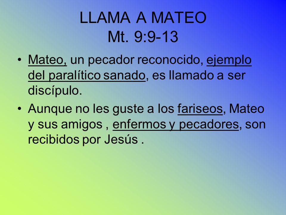LLAMA A MATEO Mt. 9:9-13 Mateo, un pecador reconocido, ejemplo del paralítico sanado, es llamado a ser discípulo. Aunque no les guste a los fariseos,
