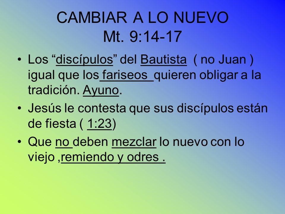 CAMBIAR A LO NUEVO Mt. 9:14-17 Los discípulos del Bautista ( no Juan ) igual que los fariseos quieren obligar a la tradición. Ayuno. Jesús le contesta