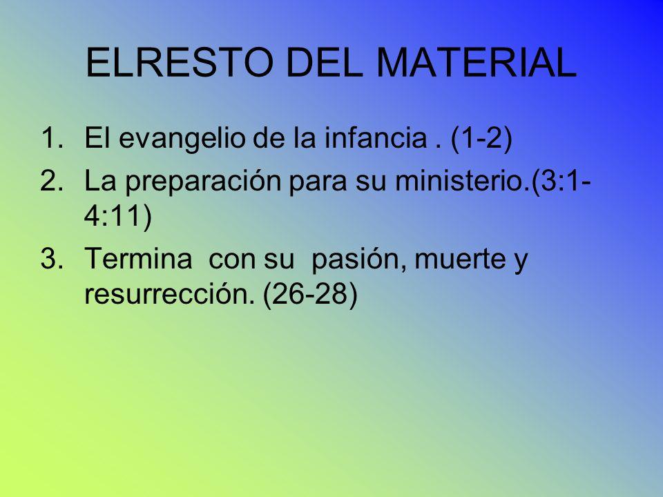 ELRESTO DEL MATERIAL 1.El evangelio de la infancia. (1-2) 2.La preparación para su ministerio.(3:1- 4:11) 3.Termina con su pasión, muerte y resurrecci