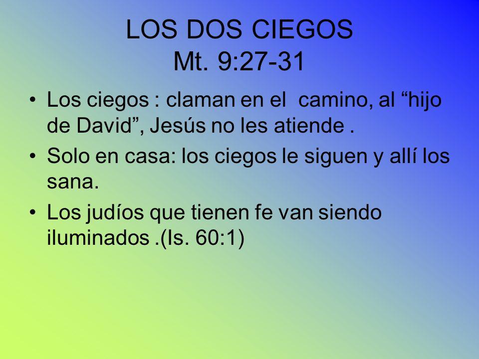 LOS DOS CIEGOS Mt. 9:27-31 Los ciegos : claman en el camino, al hijo de David, Jesús no les atiende. Solo en casa: los ciegos le siguen y allí los san