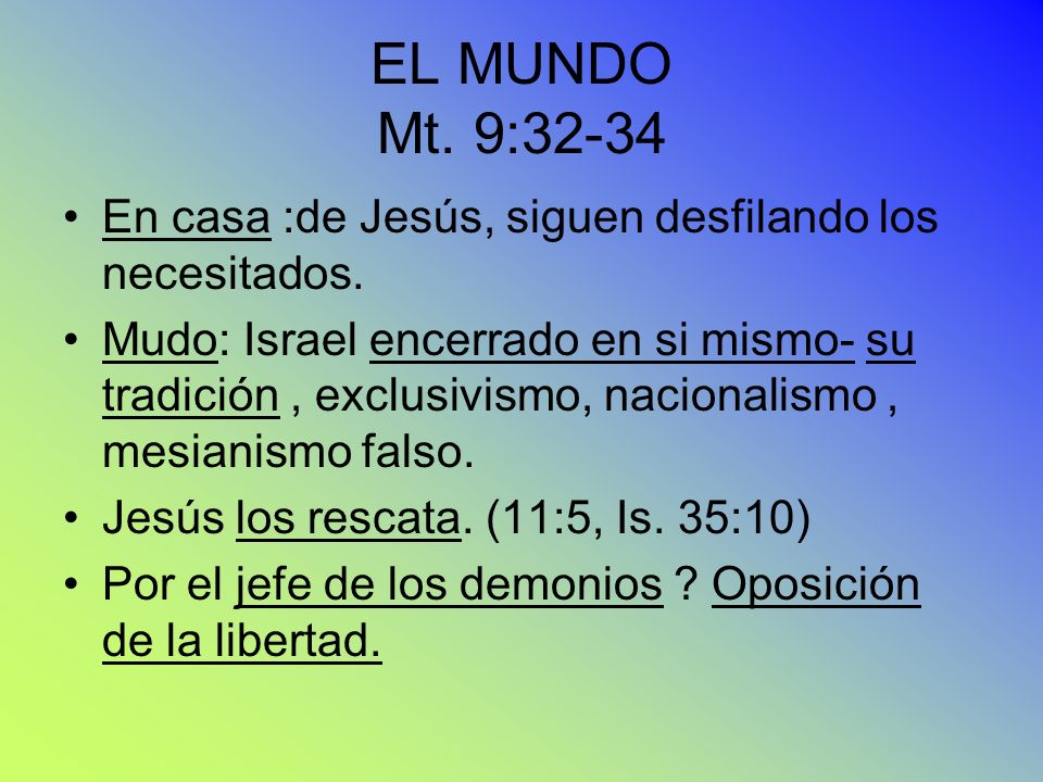 EL MUNDO Mt. 9:32-34 En casa :de Jesús, siguen desfilando los necesitados. Mudo: Israel encerrado en si mismo- su tradición, exclusivismo, nacionalism