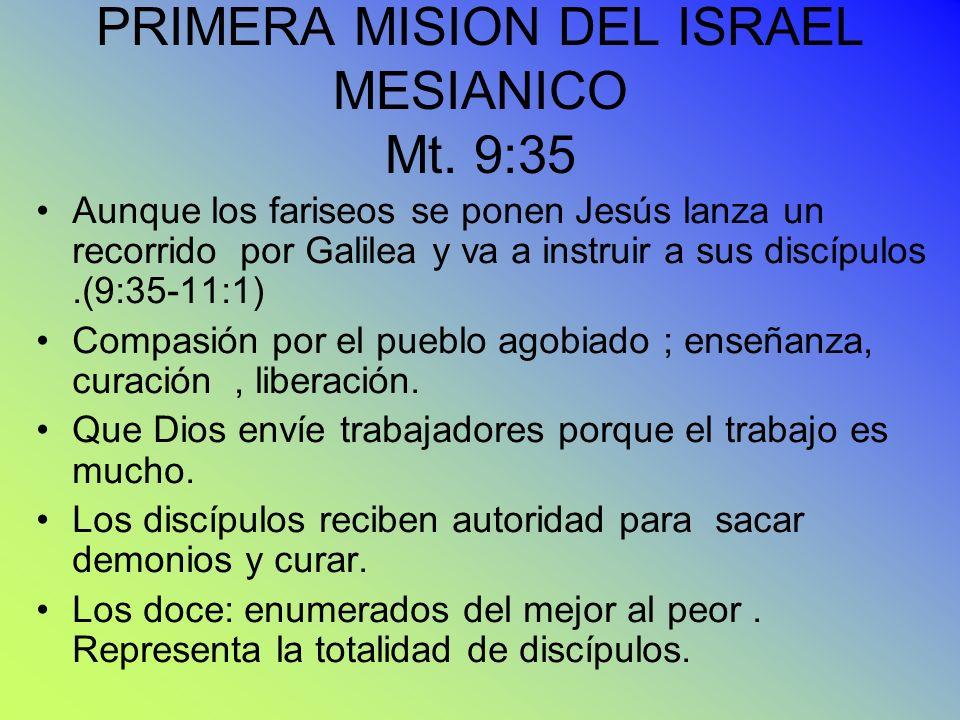 PRIMERA MISION DEL ISRAEL MESIANICO Mt. 9:35 Aunque los fariseos se ponen Jesús lanza un recorrido por Galilea y va a instruir a sus discípulos.(9:35-